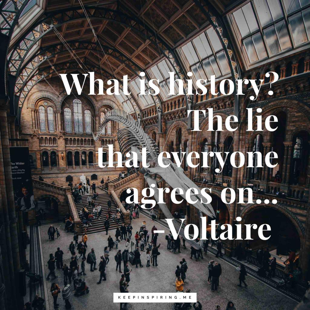 """Voltaire quote """"What is history? The lie that everyone agrees on"""""""