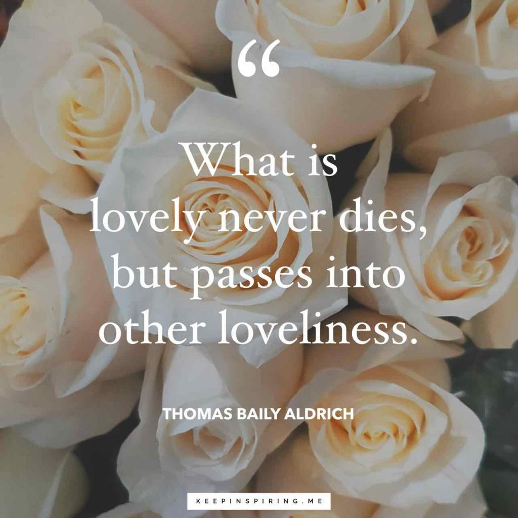 """Thomas Baily Aldrich sympathy quote """"What is lovely never dies, But passes into other loveliness"""""""