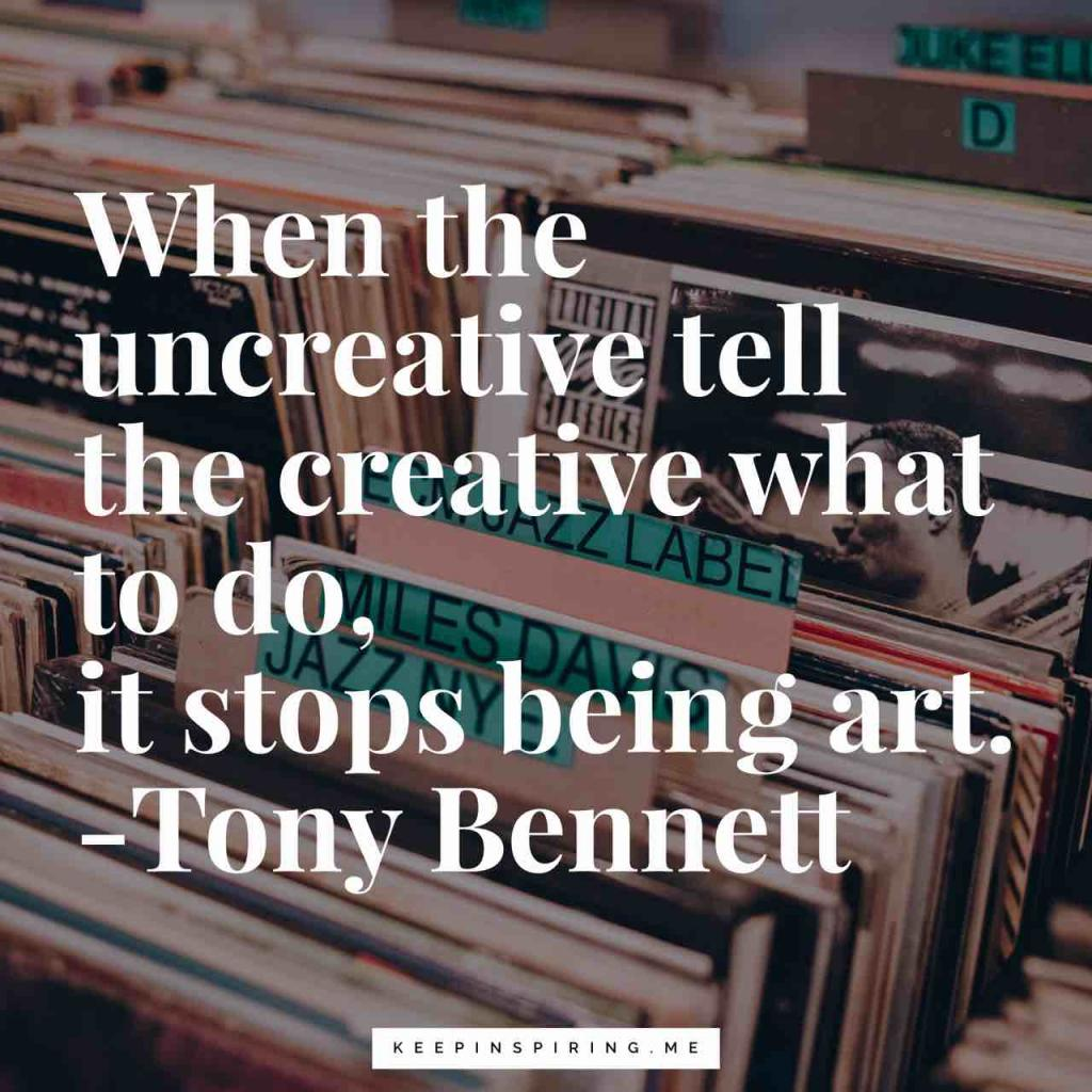 "Tony Bennett quote ""When the uncreative tell the creative what to do, it stops being art"""