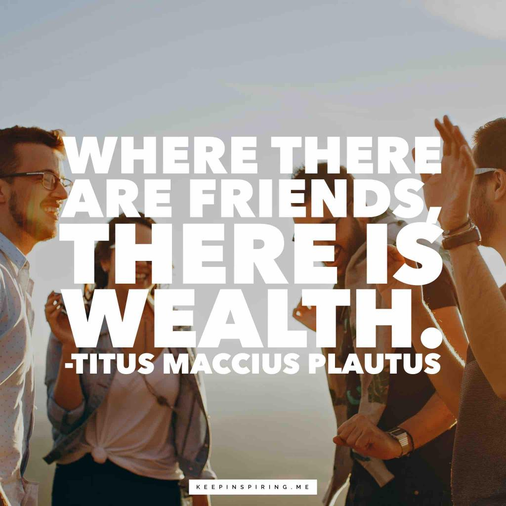 "Plautus quote about friends ""Where there are friends, there is wealth"""