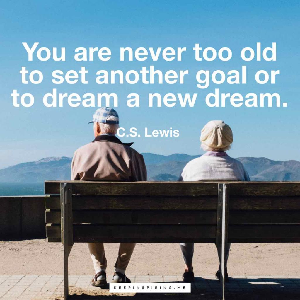"""You are never too old to set another goal or to dream a new dream"""