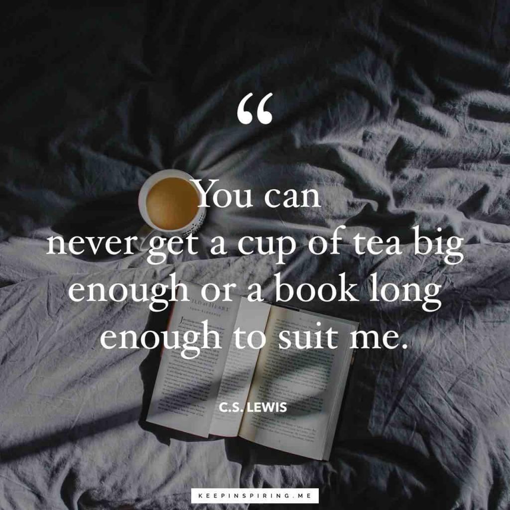 """You can never get a cup of tea big enough or a book long enough to suit me"""