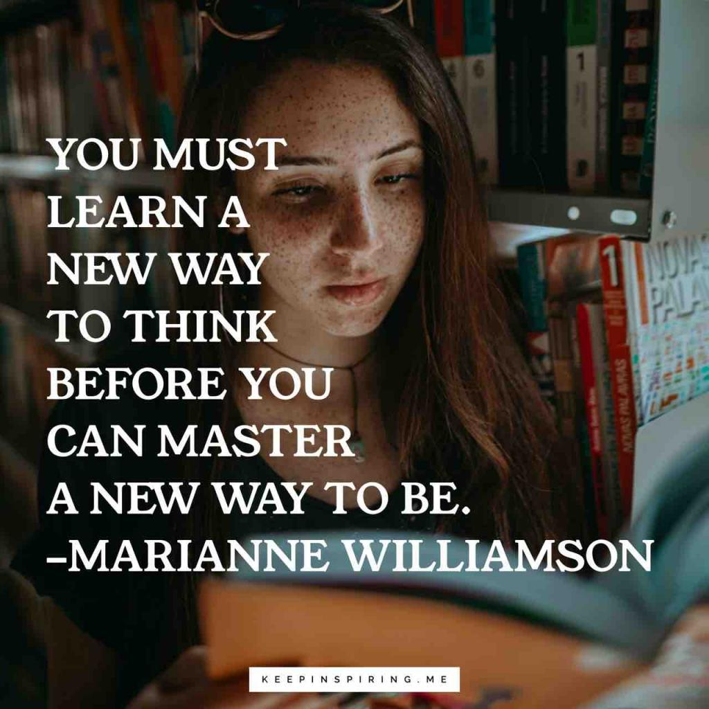"""You must learn a new way to think before you can master a new way to be"""