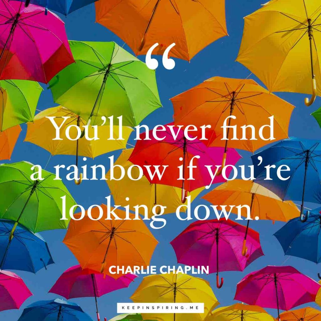 "Charlie Chaplin optimism quote ""You'll never find a rainbow if you're looking down"""
