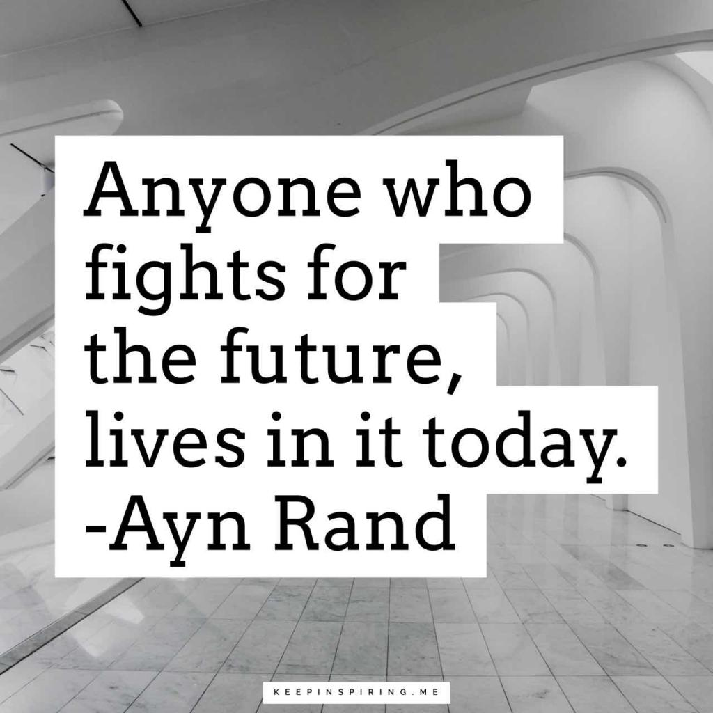 "Ayn Rand quote ""Anyone who fights for the future, lives in it today"""