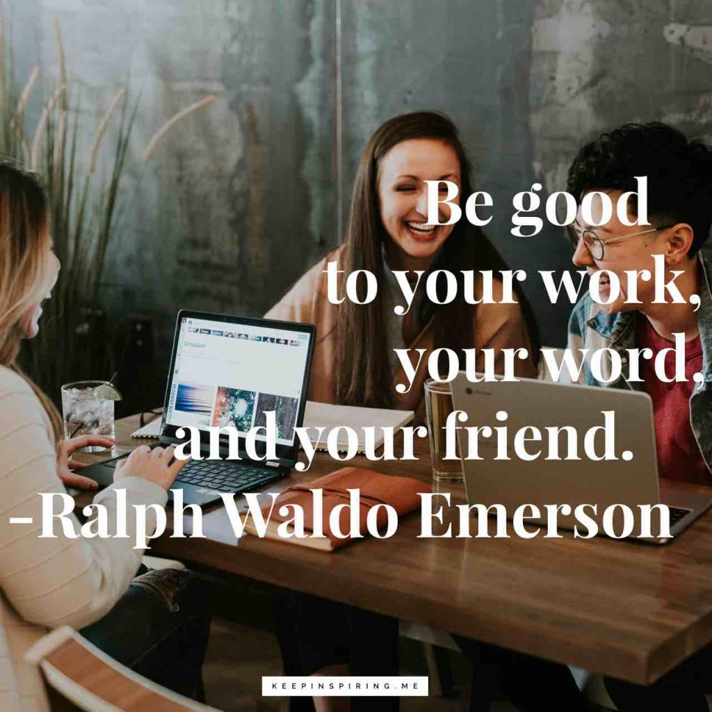 "Ralph Waldo Emerson quote ""Be good to your work, your word, and your friend"""