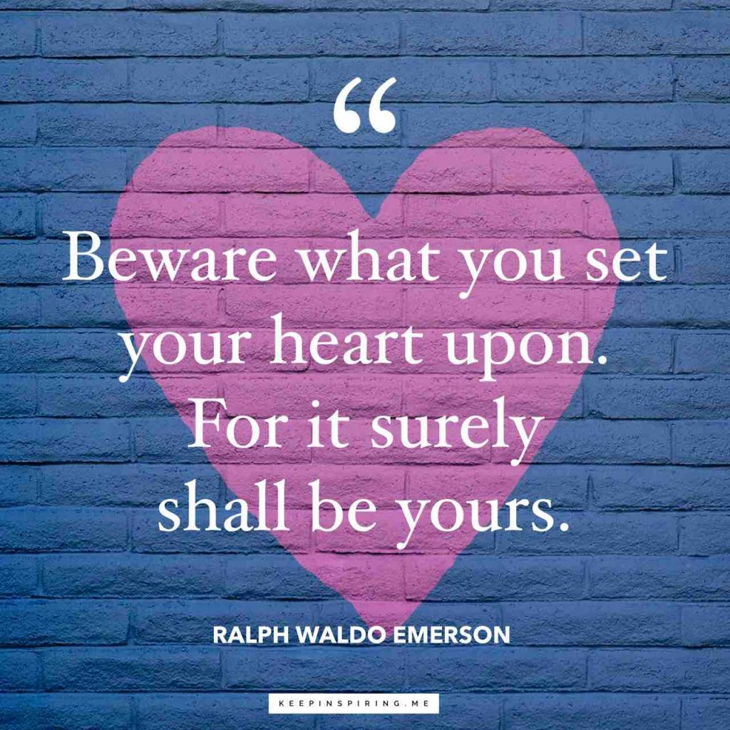 """Beware what you set your heart upon. For it surely shall be yours"""
