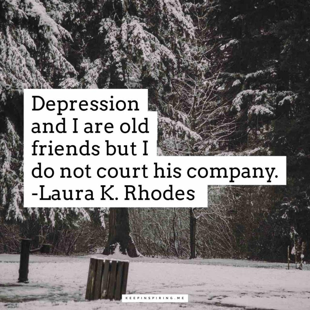 """Depression and I are old friends but I do not court his company."""