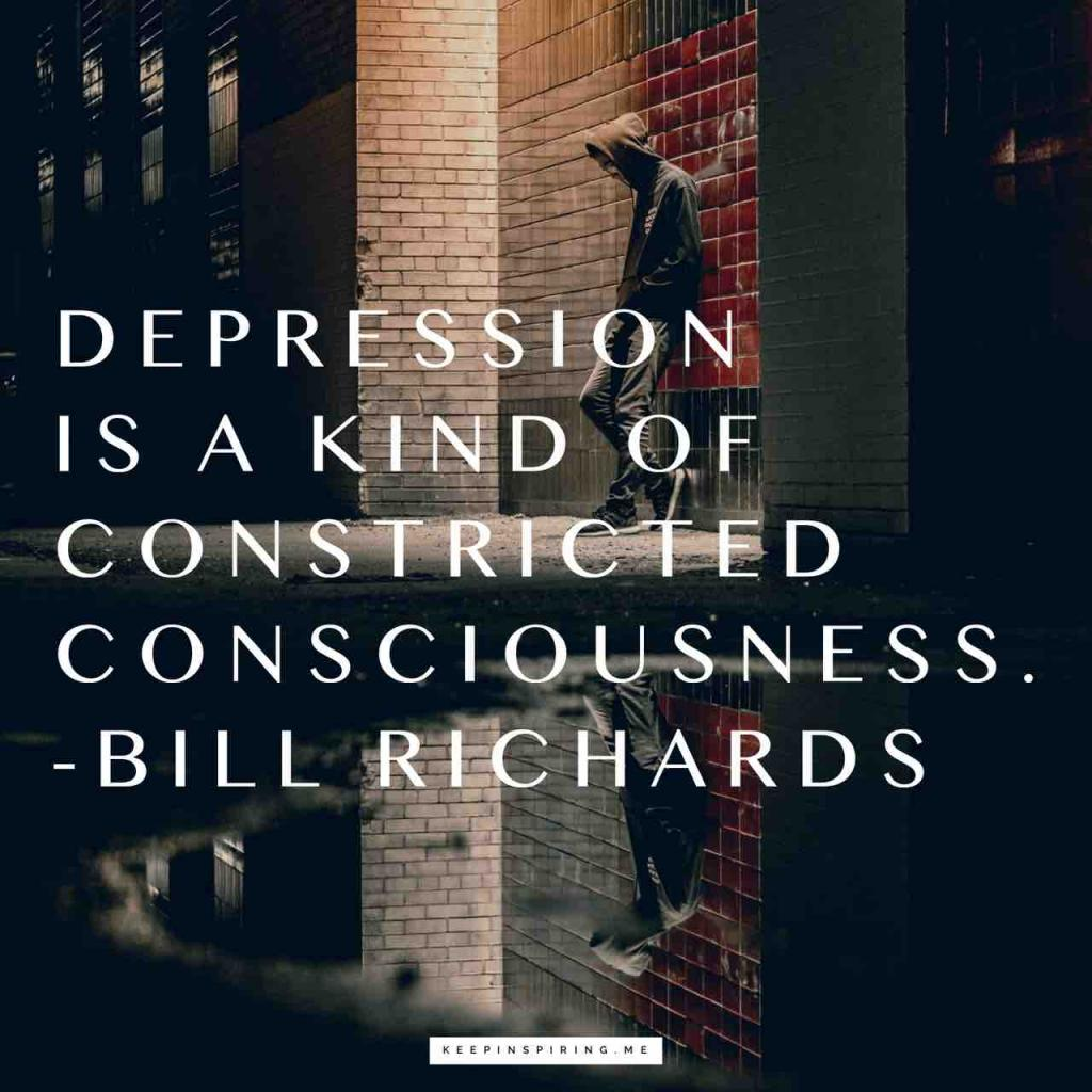"Bill Richards quote ""Depression is a kind of constricted consciousness"""