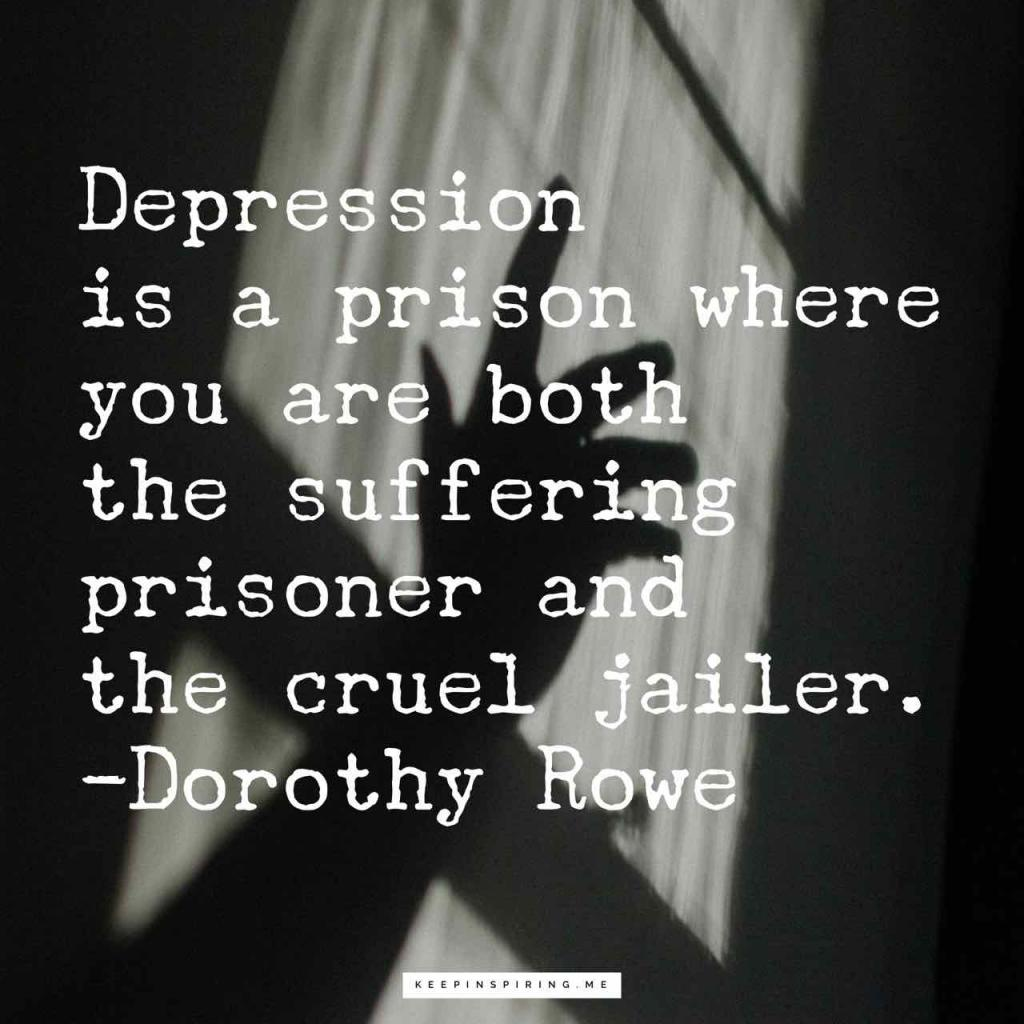 """Depression is a prison where you are both the suffering prisoner and the cruel jailer"""