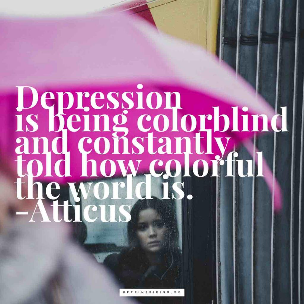 "Atticus depression quote ""Depression is being colorblind and constantly told how colorful the world is"""