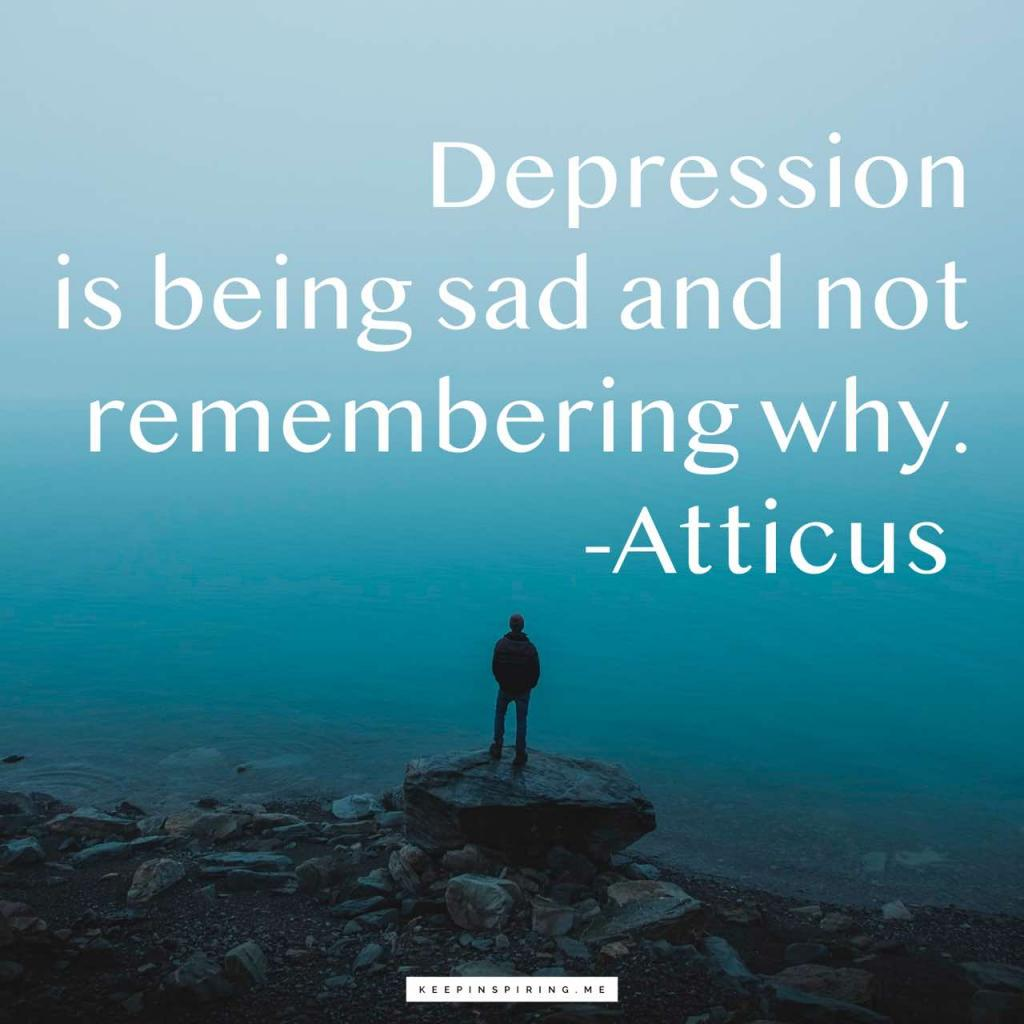 "Atticus depression quote ""Depression is being sad and not remembering why"""