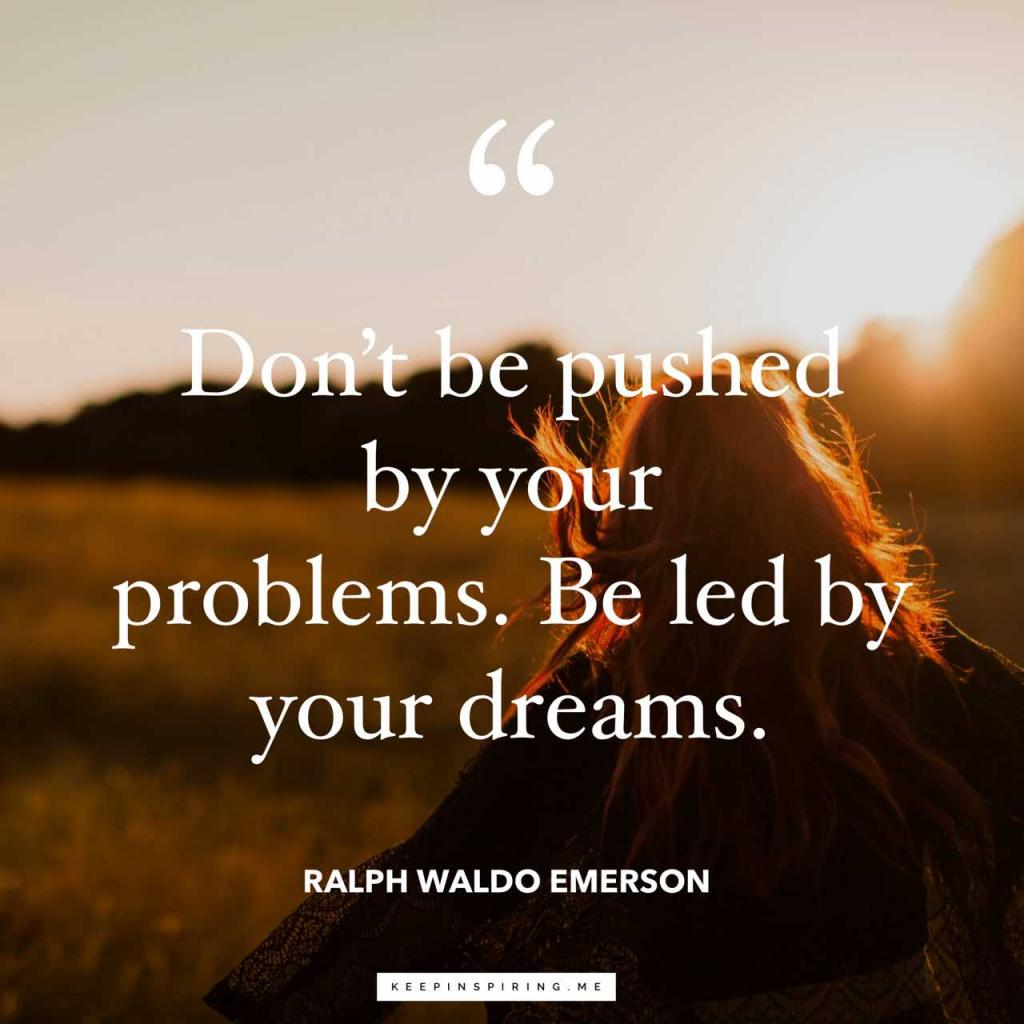 "Emerson quote ""Don't be pushed by your problems. Be led by your dreams"""