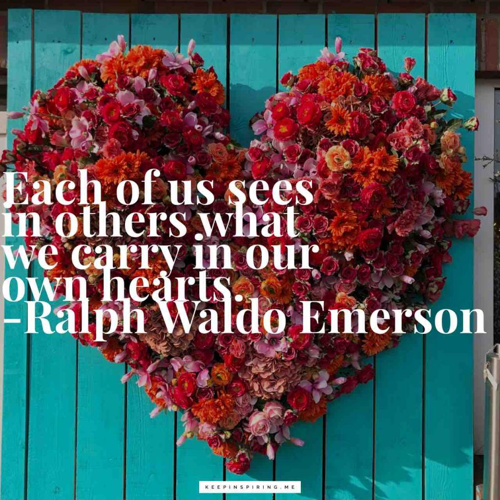 """Each of us sees in others what we carry in our own hearts"""