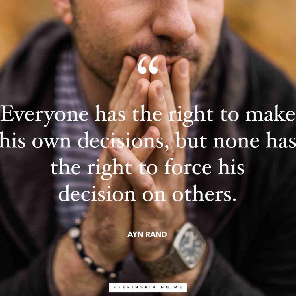 """Everyone has the right to make his own decisions, but none has the right to force his decision on others"""