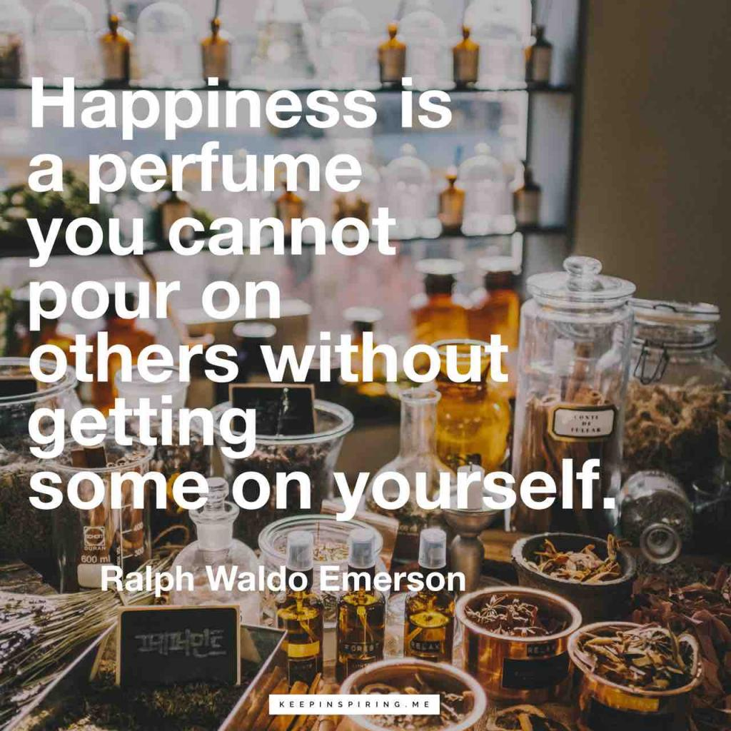 """Happiness is a perfume you cannot pour on others without getting some on yourself"""