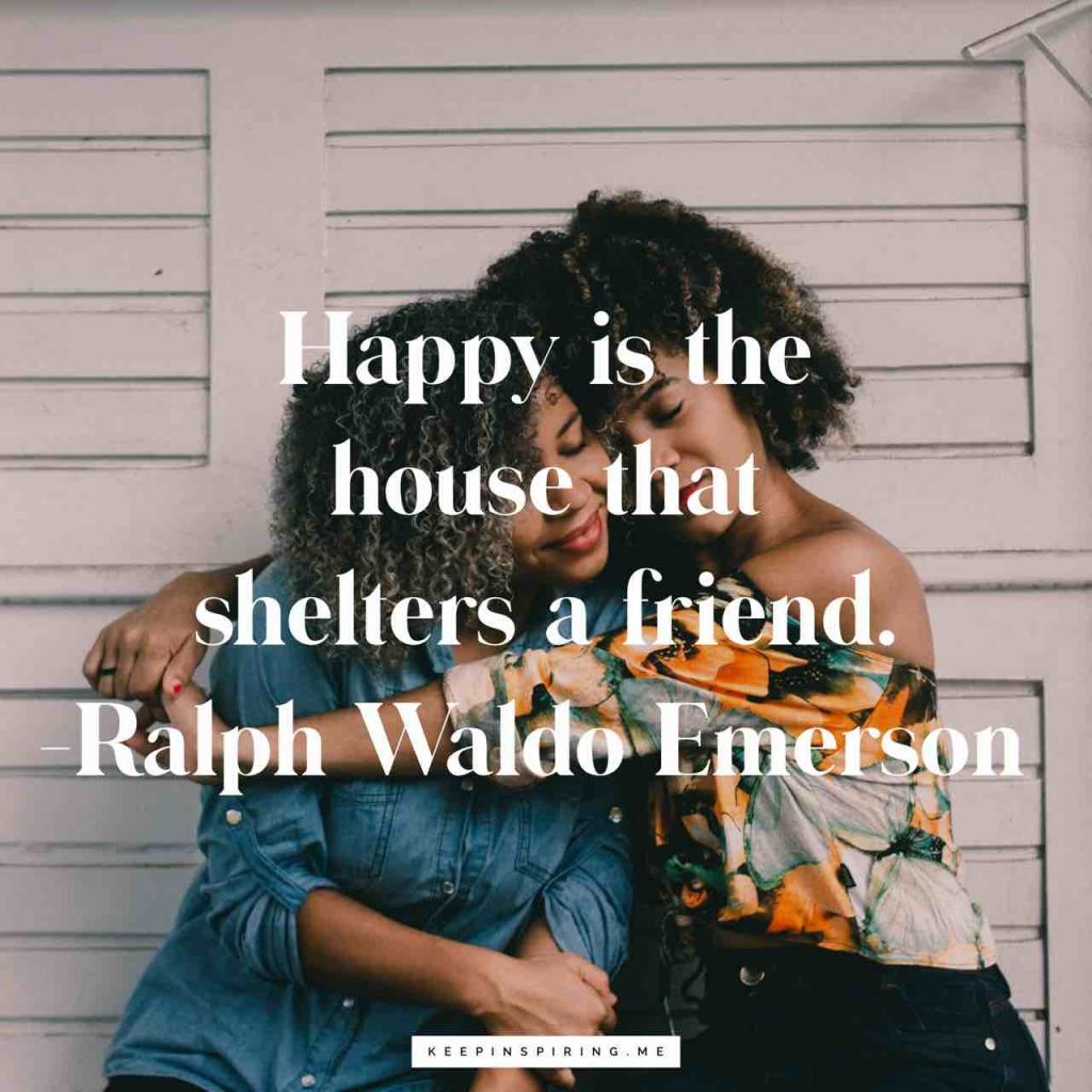 "Ralph Waldo Emerson ""Happy is the house that shelters a friend"""