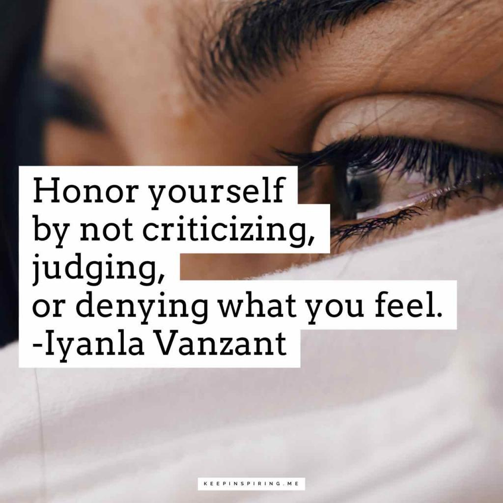 """Honor yourself by not criticizing, judging, or denying what you feel"""
