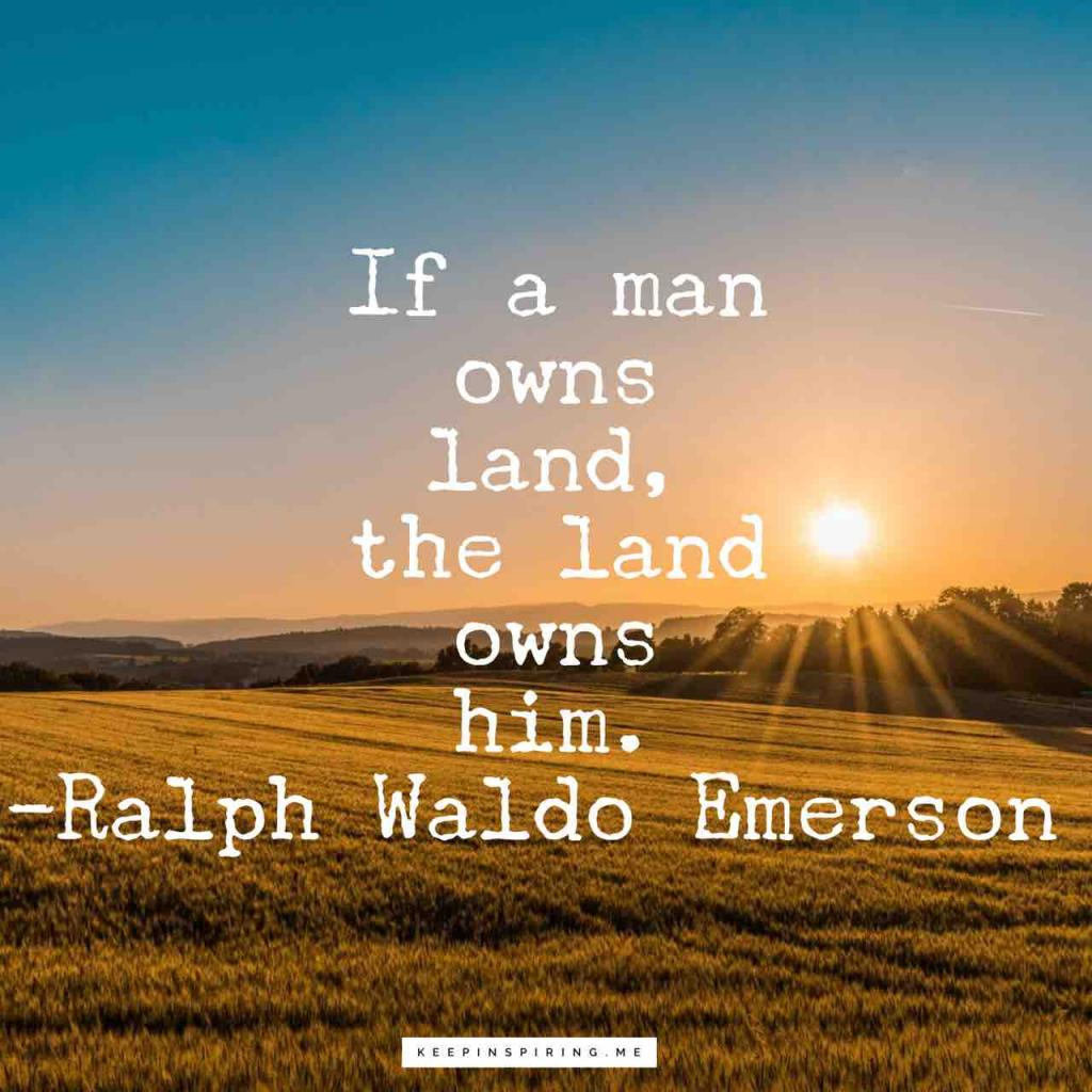 "Ralph Waldo Emerson quote ""If a man owns land, the land owns him"""