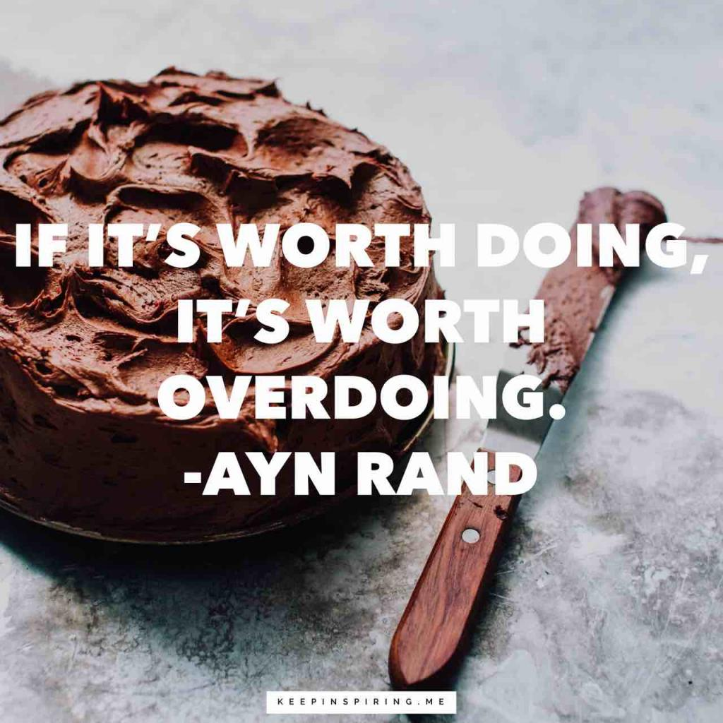 "Ayn Rand quote ""If it's worth doing, it's worth overdoing"""