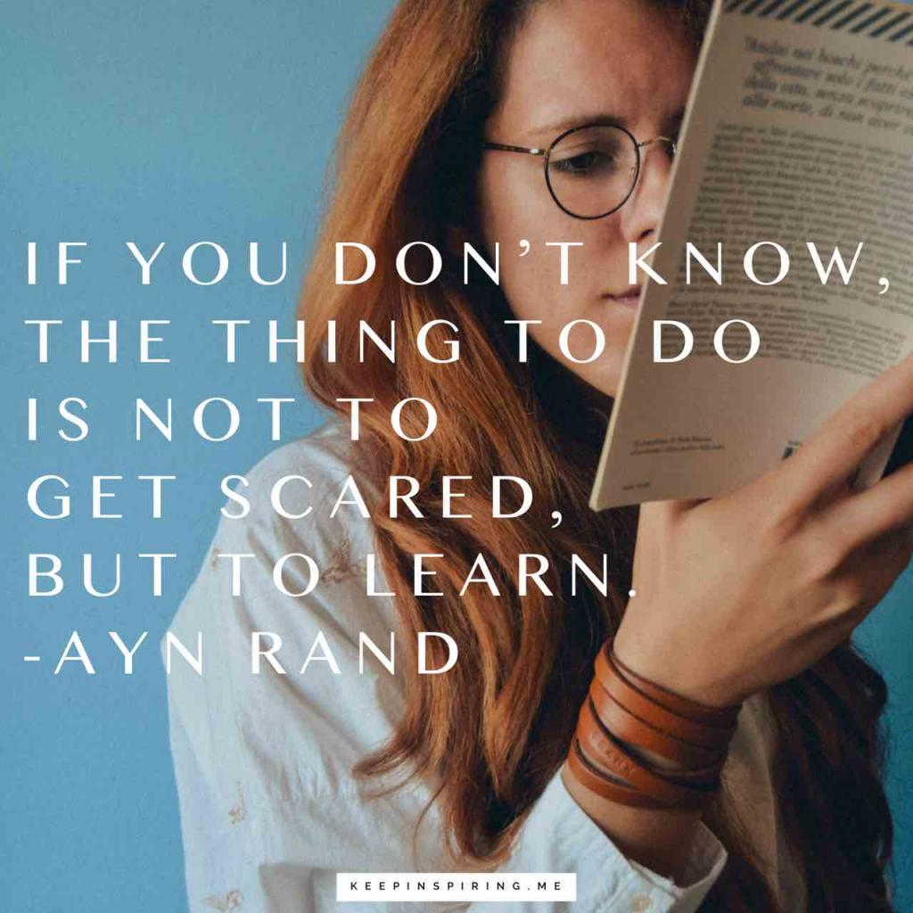 "Ayn Rand quote ""If you don't know, the thing to do is not to get scared, but to learn"""