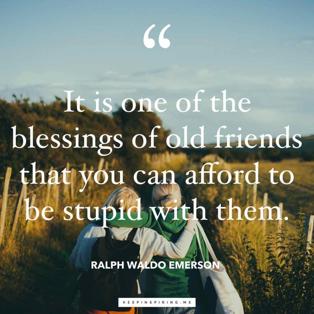 "Emerson quote ""It is one of the blessings of old friends that you can afford to be stupid with them"""