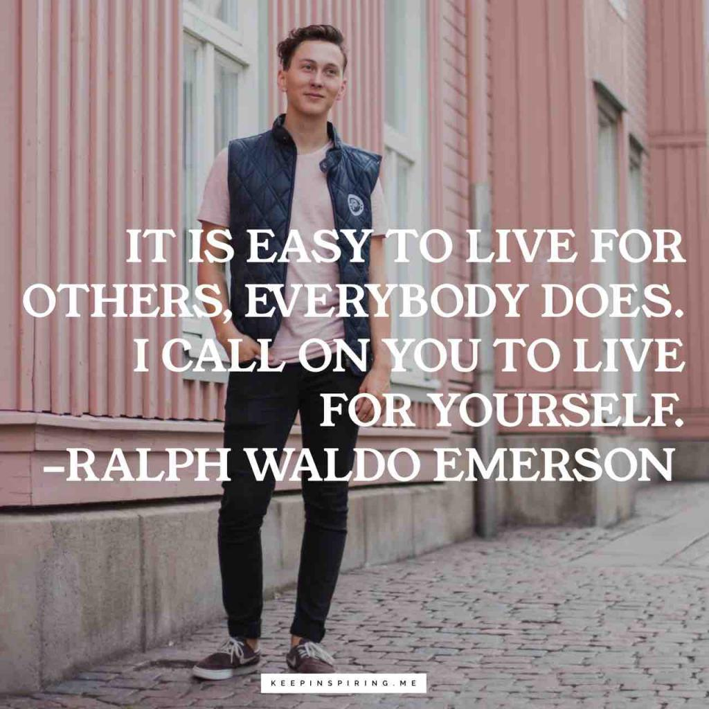 """It is easy to live for others, everybody does. I call on you to live for yourself"""