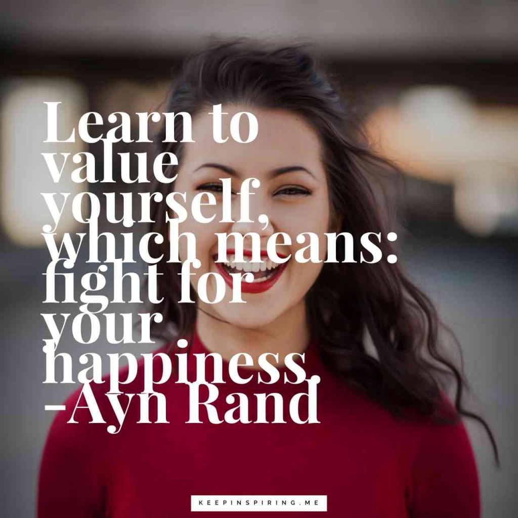 """Learn to value yourself, which means: fight for your happiness"""