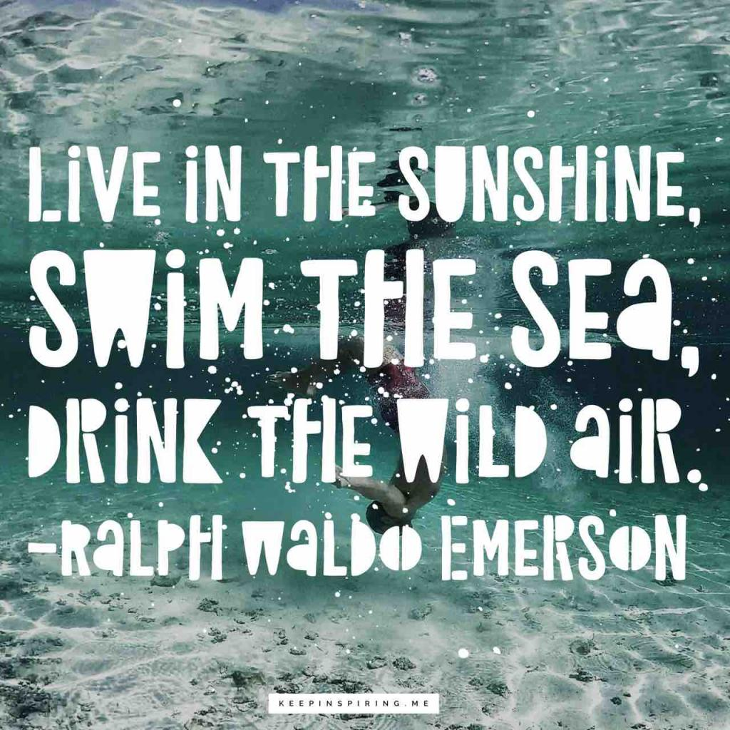 """Live in the sunshine, swim the sea, drink the wild air"""
