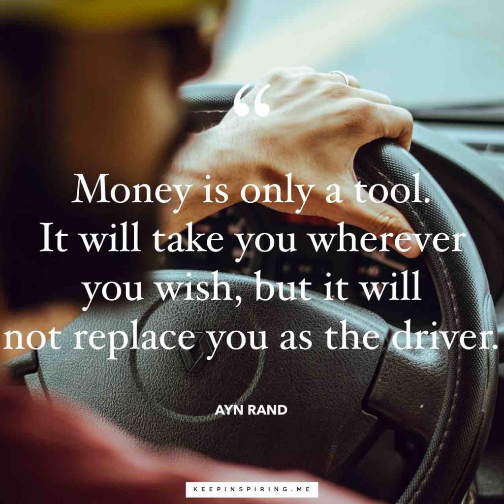 """Money is only a tool. It will take you wherever you wish, but it will not replace you as the driver"""