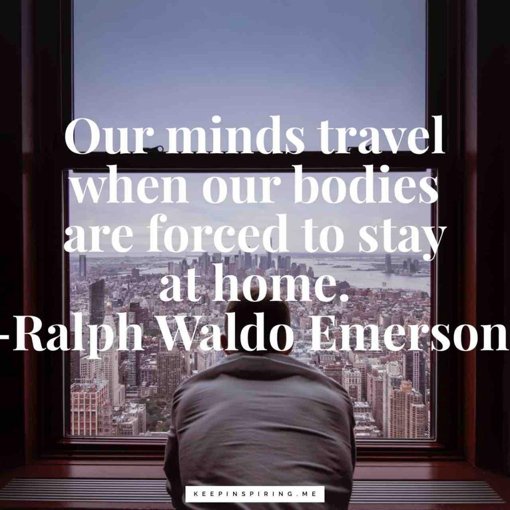 """Our minds travel when our bodies are forced to stay at home"""