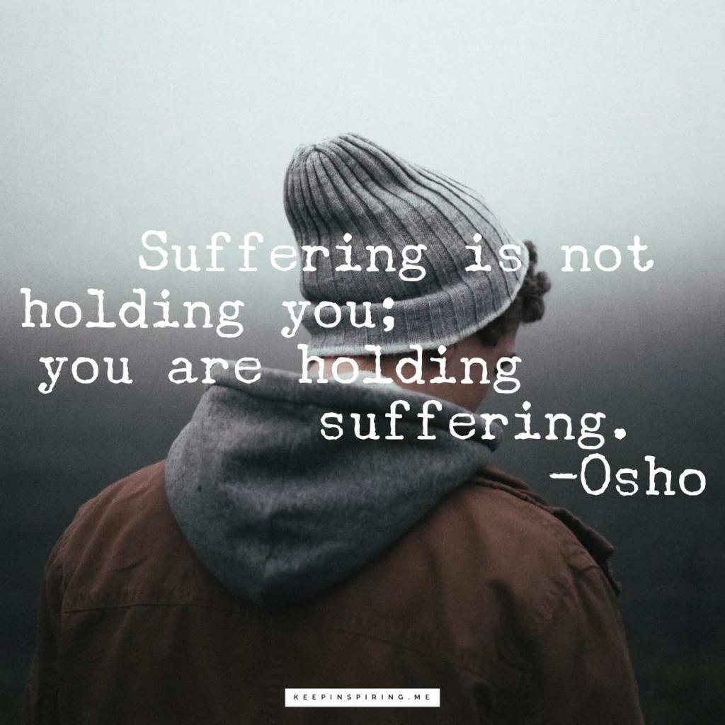 "Osho depression quote ""Suffering is not holding you; you are holding suffering"""
