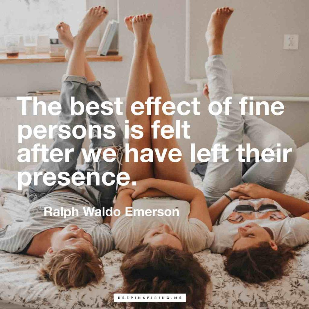 """The best effect of fine persons is felt after we have left their presence"""
