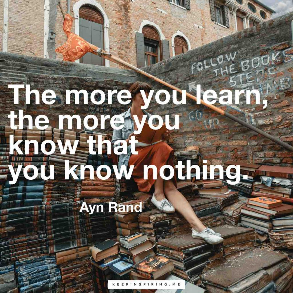 "Ayn Rand quote ""The more you learn, the more you know that you know nothing"""