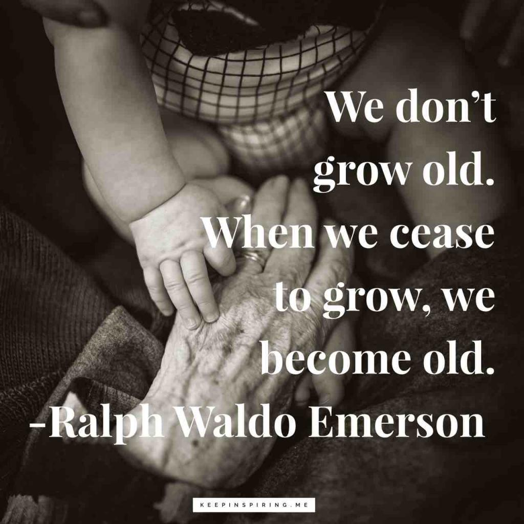 """We don't grow old. When we cease to grow, we become old"""