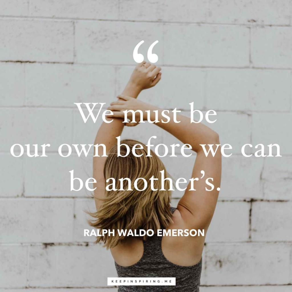 "Ralph Waldo Emerson quotes ""We must be our own before we can be another's"""