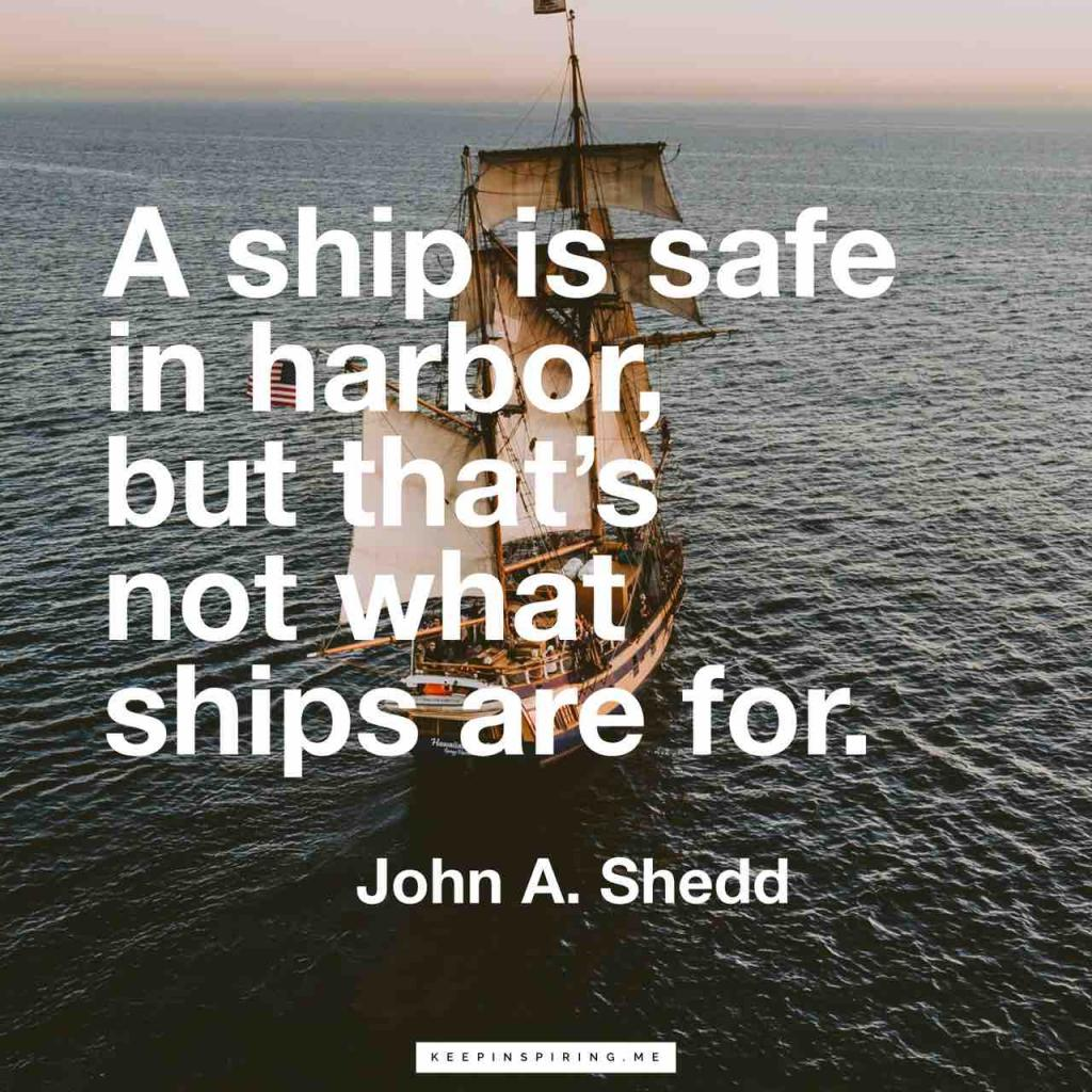 "John Shedd quote ""A ship is safe in harbor, but that's not what ships are for"""