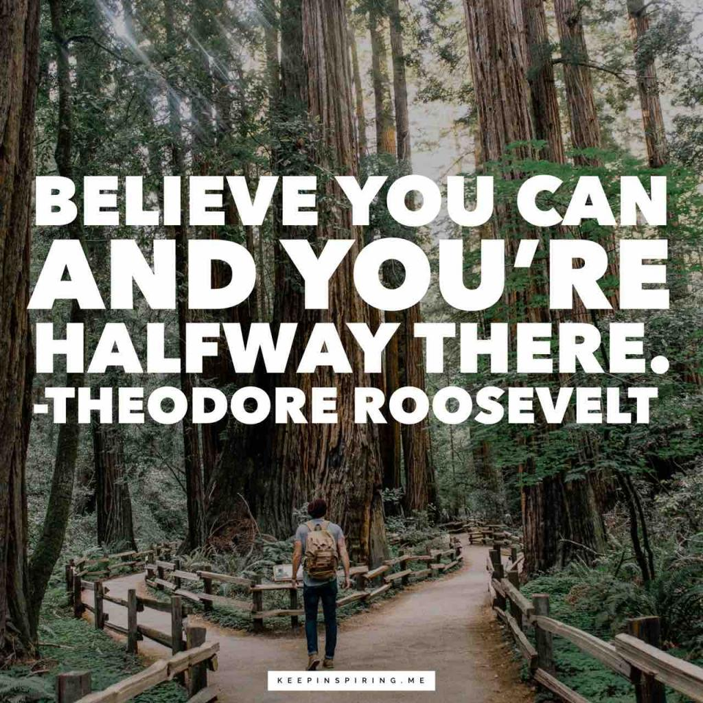 "Teddy Roosevelt quote ""Believe you can and you're halfway there"""