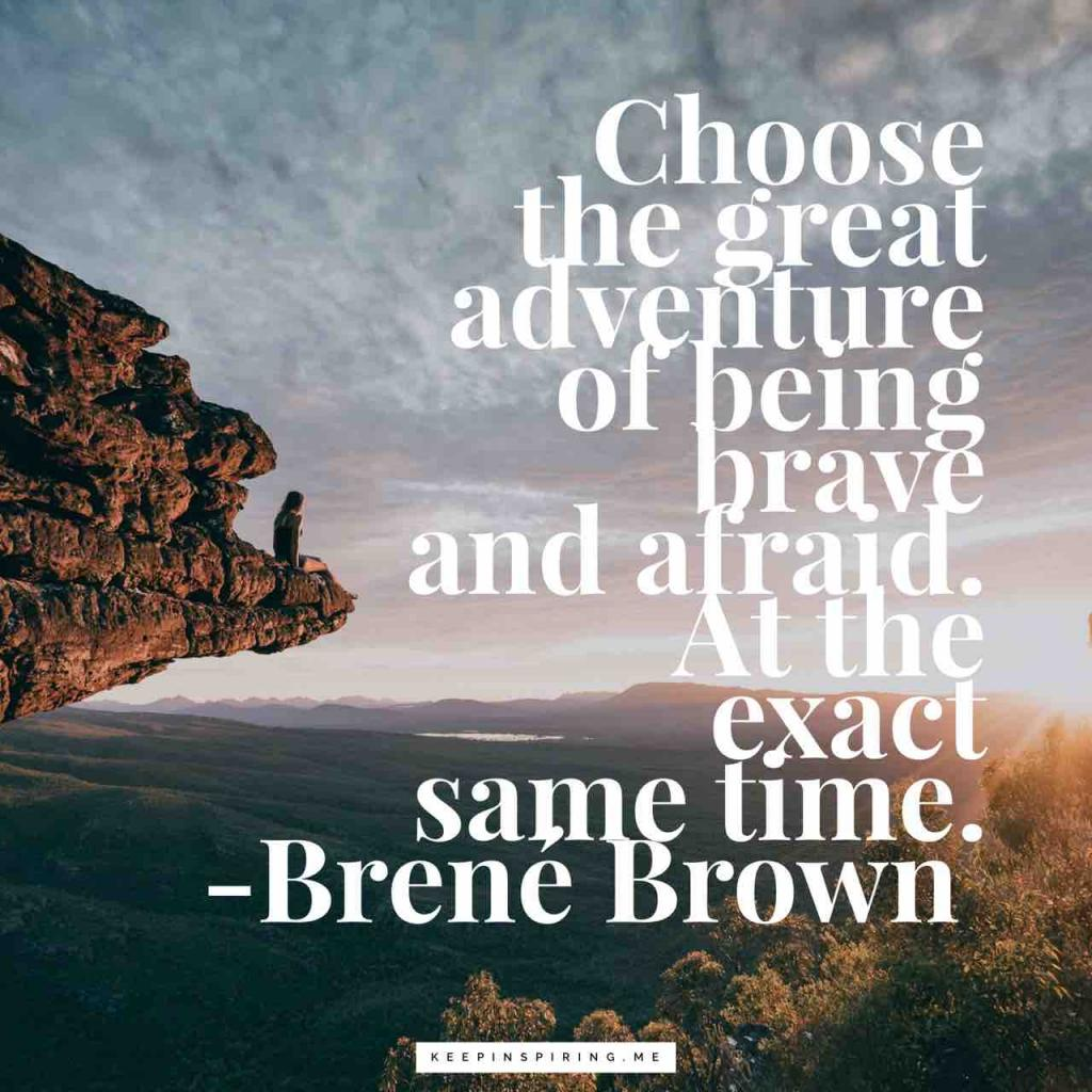 """Choose the great adventure of being brave and afraid. At the exact same time"""