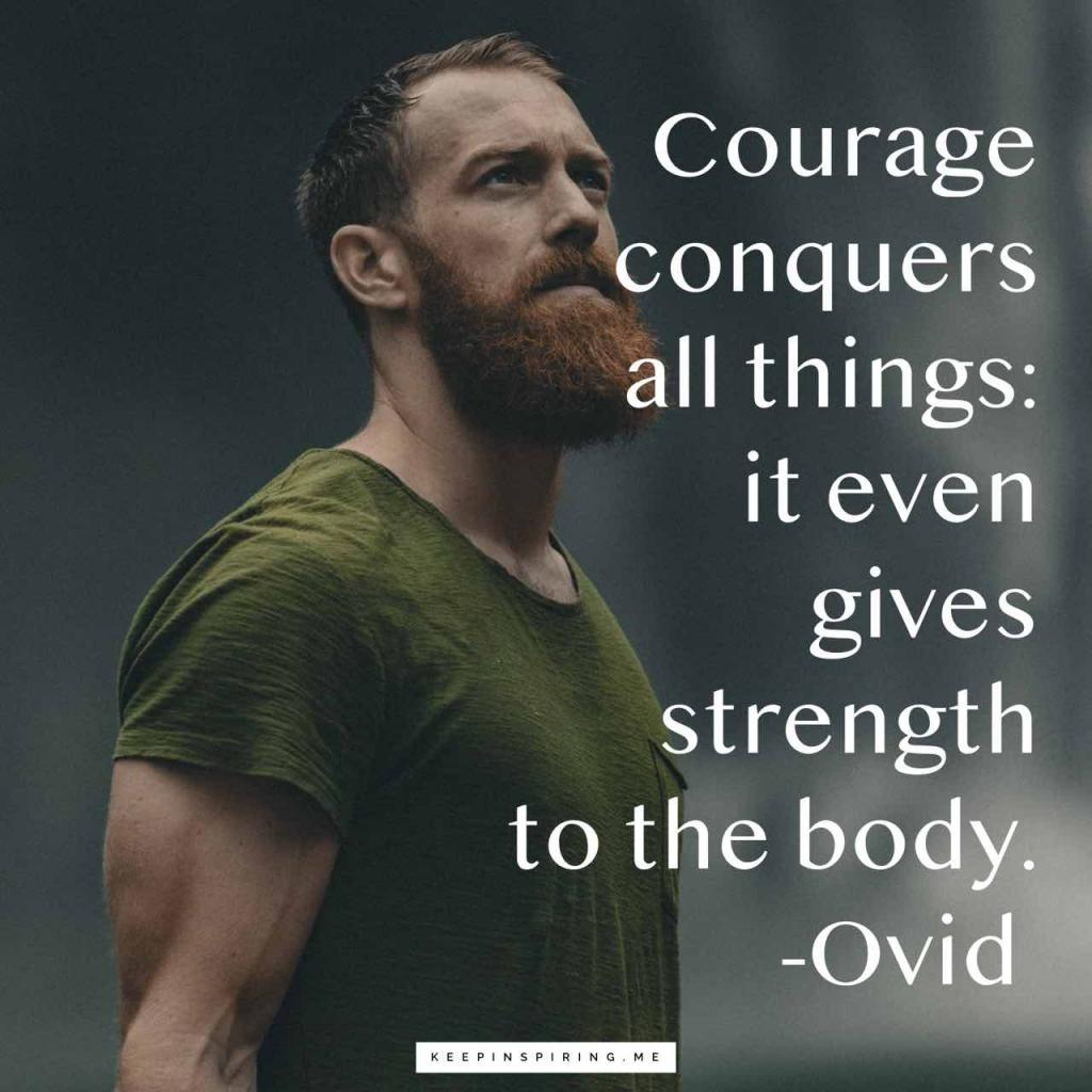 """Courage conquers all things: it even gives strength to the body"""