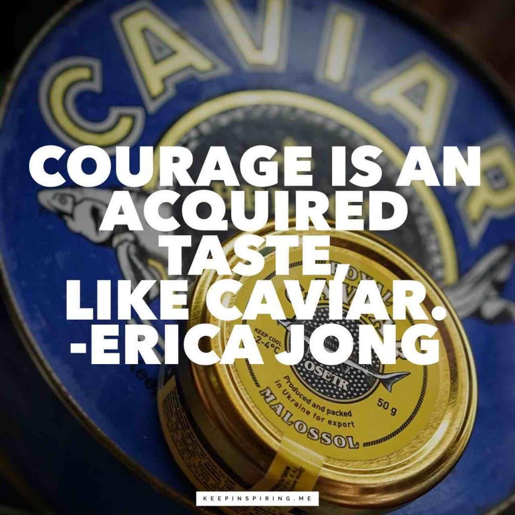 Erica Jong courage quote Courage is an acquired taste, like caviar""