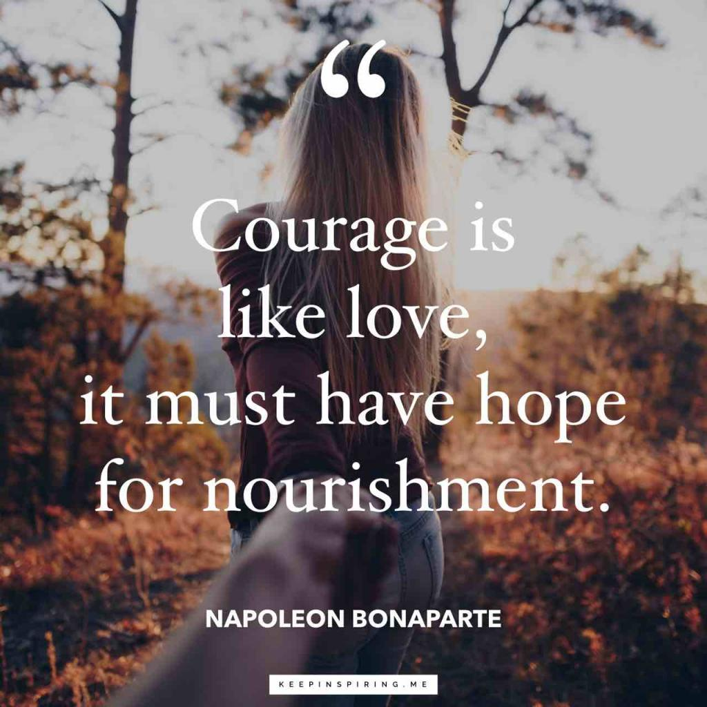 """Courage is like love, it must have hope for nourishment"""