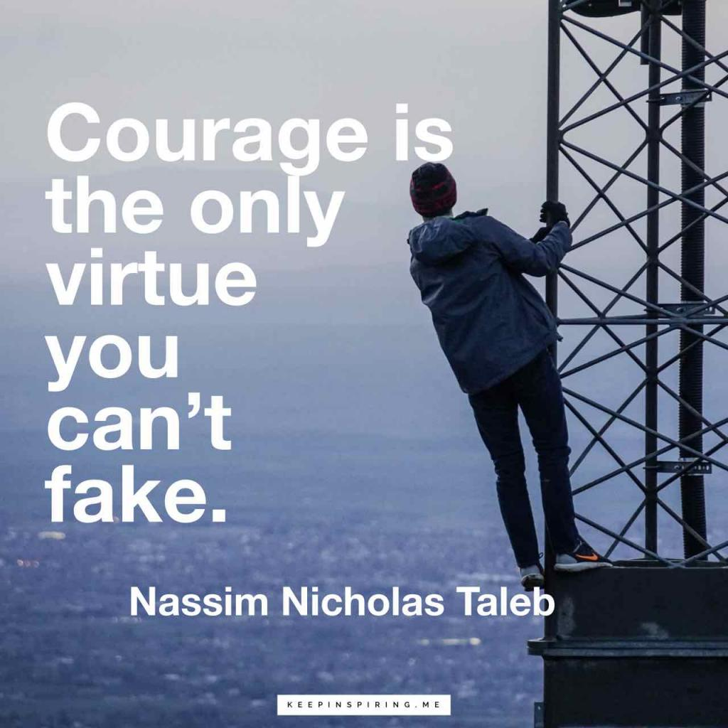 """Courage is the only virtue you can't fake"""