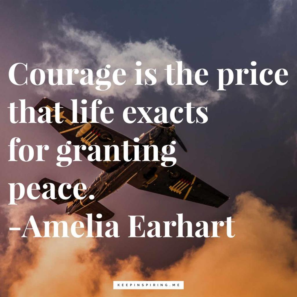 """Courage is the price that life exacts for granting peace"""