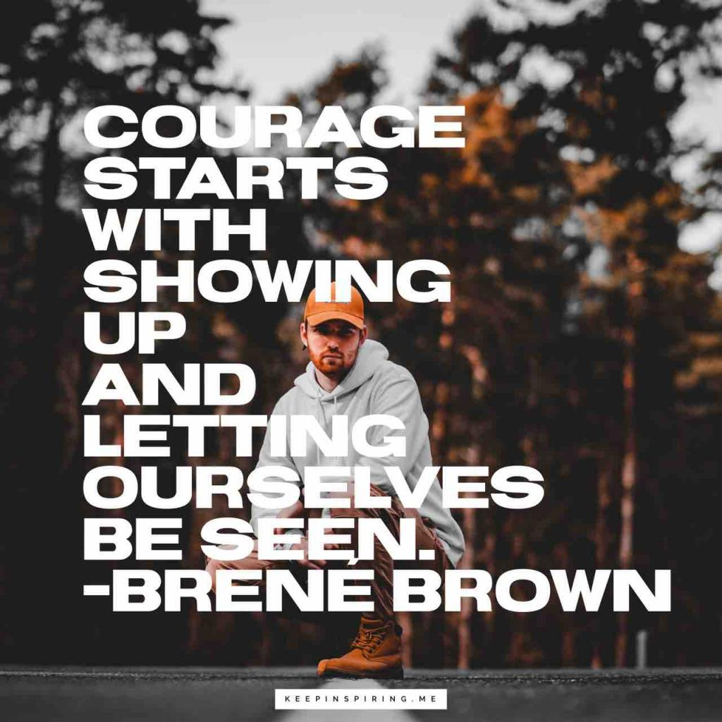 """Courage starts with showing up and letting ourselves be seen"""