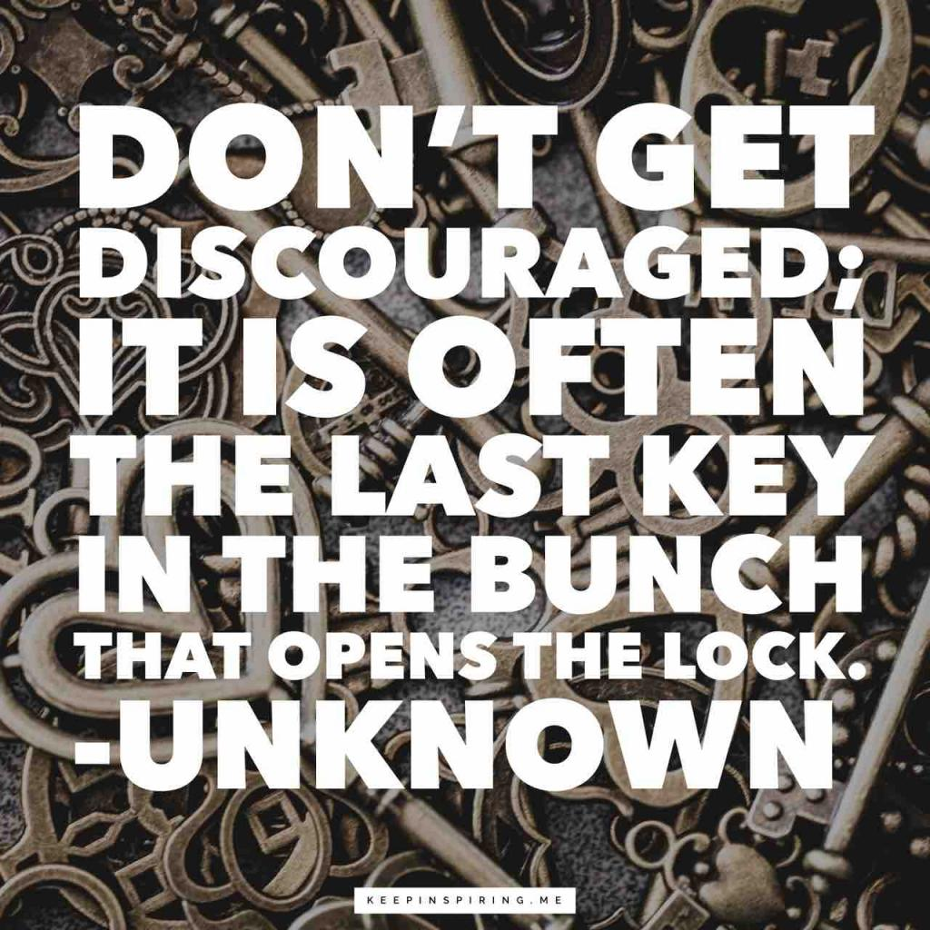 """Don't get discouraged; it is often the last key in the bunch that opens the lock"""