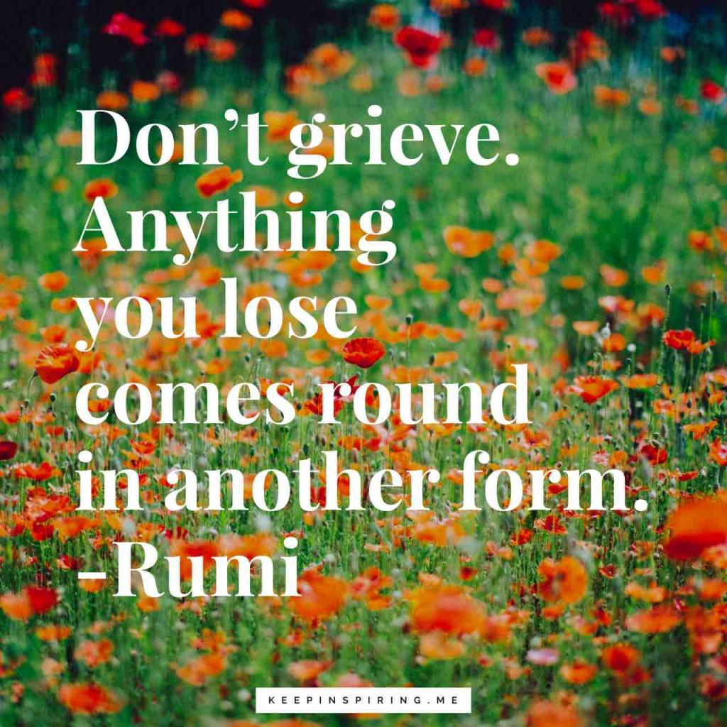 "Rumi grief quote ""Don't grieve. Anything you lose comes round in another form"""