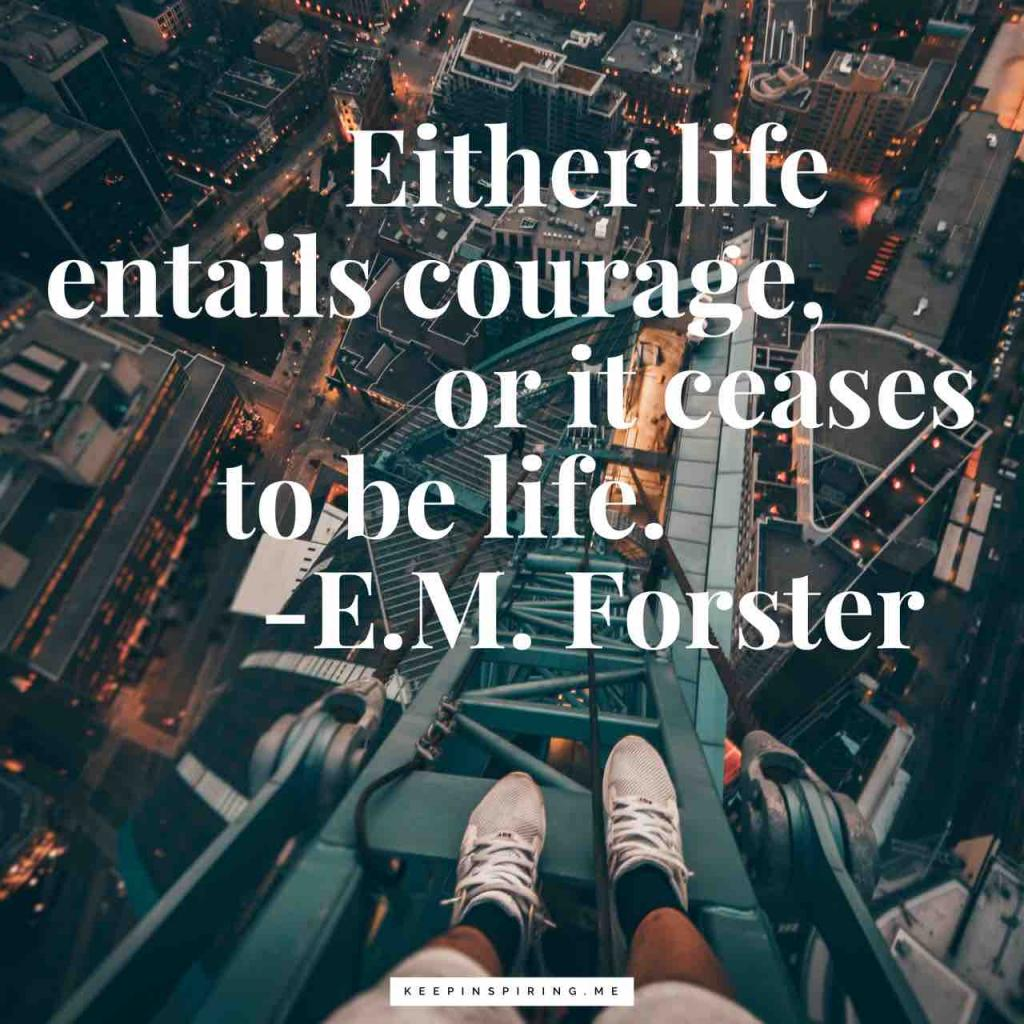 "EM Forster quote ""Either life entails courage, or it ceases to be life"""