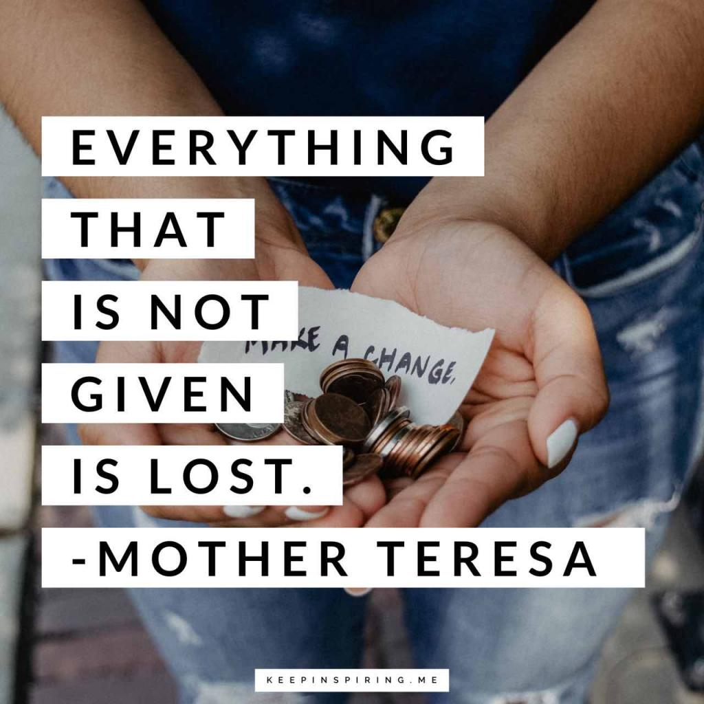 "Mother Teresa quote ""Everything that is not given is lost"""