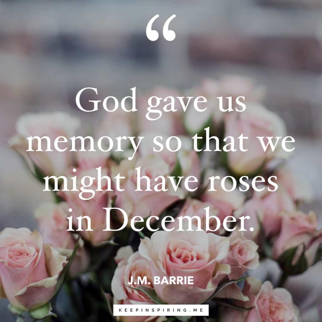 "JM Barrie grief quote ""God gave us memory so that we might have roses in December"""